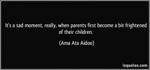 ... first become a bit frightened of their children. - Ama Ata Aidoo