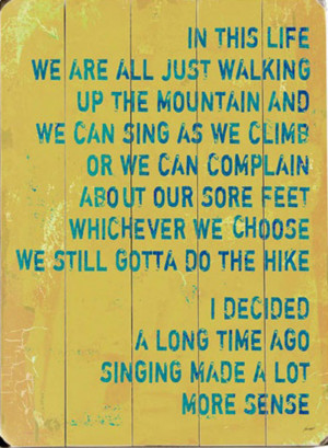 In this life we are all just walking up the mountain and we can sing ...