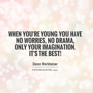 When you're young you have no worries, no drama, only your imagination ...