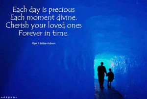 each day is precious each moment divine cherish your loved ones ...