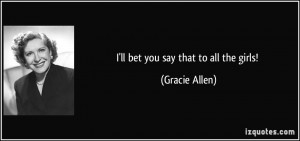 ll bet you say that to all the girls! - Gracie Allen