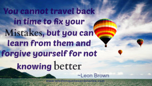 """... from them and forgive yourself for not knowing better."""" ~ Leon Brown"""