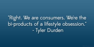 """... We're the bi-products of a lifestyle obsession."""" – Tyler Durden"""
