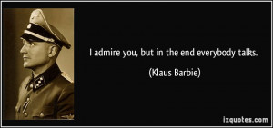 quote-i-admire-you-but-in-the-end-everybody-talks-klaus-barbie-209163 ...