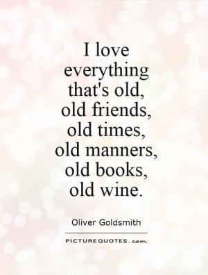 ... old, old friends, old times, old manners, old books, old wine Picture