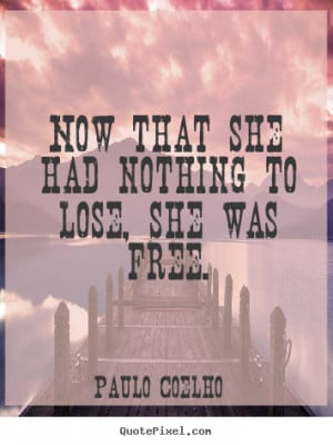 ... that she had nothing to lose, she was free. Paulo Coelho life quote