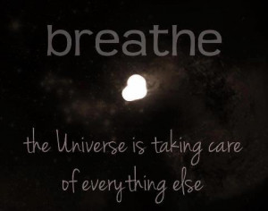 breathe the universe is taking care everything else universe quotes