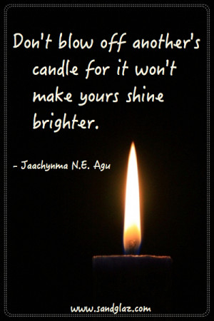 Don't blow off another's candle for it won't make yours shine ...