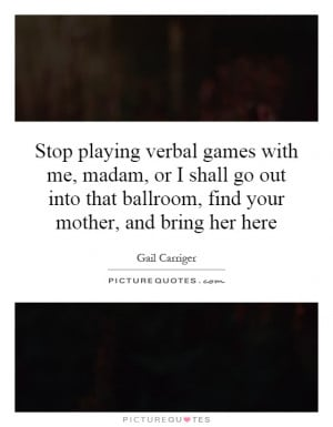 Stop playing verbal games with me, madam, or I shall go out into that ...