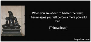 ... , Then imagine yourself before a more powerful man. - Thiruvalluvar