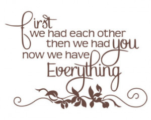 First We Had Each Other Then We Had You - Baby Quote