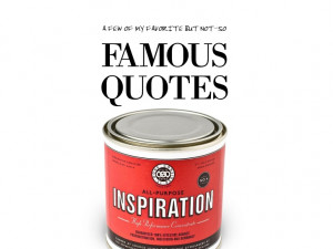My favorite (but not-so) Famous Quotes