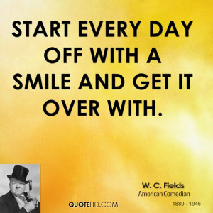 Start every day off with a smile and get it over with.