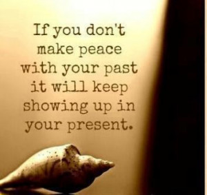 ... make peace with your past it will keep showing up in your present