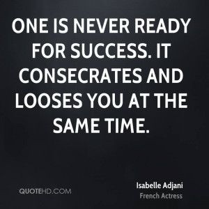 One is never ready for success. It consecrates and looses you at the ...
