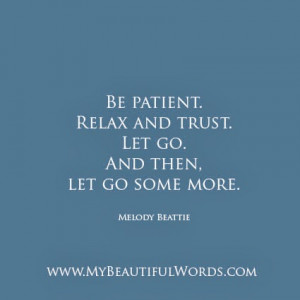 Be patient. Relax and trust. Let go.