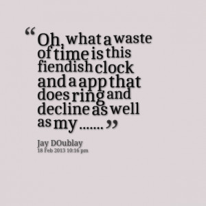 Quotes Picture: oh, what a waste of time is this fiendish clock and a ...