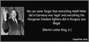 We can never forget that everything Adolf Hitler did in Germany was ...