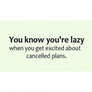 cancel, lazy, plans, quotes, true, get excited