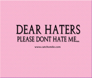 Dear Haters – Please Dont Hate Me