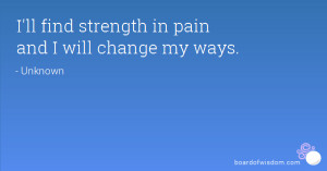 ll find strength in pain and I will change my ways.