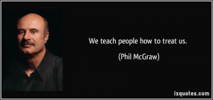 We teach people how to treat us. - Phil McGraw