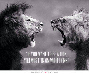 If you want to be a lion you must train with lions Picture Quote #1