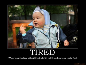 TIRED When your fed up with all the bullshit, tell them how you really ...