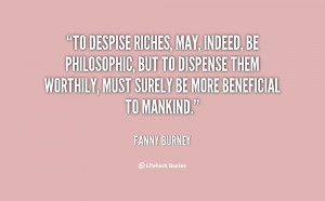 To despise riches, may, indeed, be philosophic, but to dispense them ...