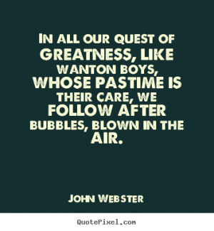 John Webster Quotes - In all our quest of greatness, like wanton boys ...