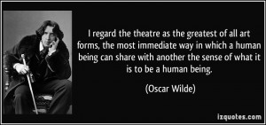 regard the theatre as the greatest of all art forms, the most ...