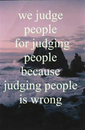 We judge people for judging people because judging people is wrong.