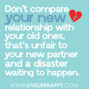 Don't compare your new relationship with your old ones, that's unfair ...