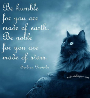 Be humble for you are made of earth. Be noble for you are made of ...