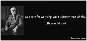 As a cure for worrying, work is better than whisky. - Thomas Edison