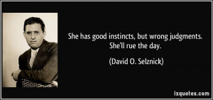 but wrong judgments. She'll rue the day. - David O. Selznick