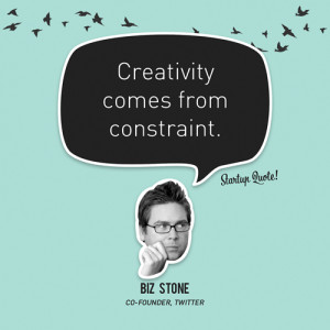 """... Creativity comes from constraint."""" – Biz Stone, Twitter Co-Founder"""