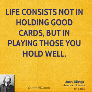 Life consists not in holding good cards, but in playing those you hold ...