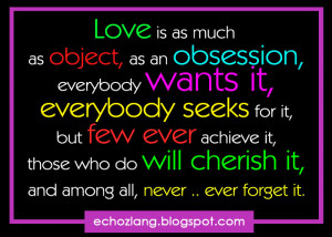 Love is as much as object, as an obsession, everybody wants it