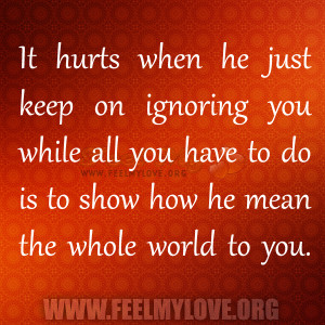 It hurts when he just keep on ignoring you while all you have to do is ...