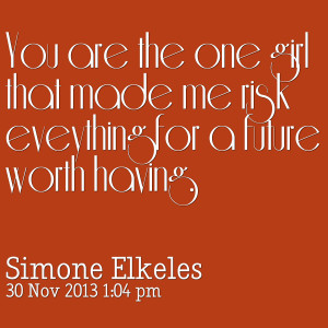 Quotes Picture: you are the one girl that made me risk eveything for a ...