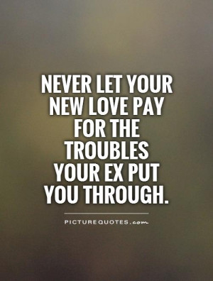 Never let your new love pay for the troubles your ex put you through.