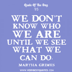 ... you are quotes, We don't know who we are until we see what we can do