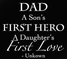Dad, a son's first hero, a daughters first love.