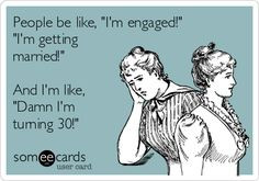 ... engaged!' 'I'm getting married!' And I'm like, 'Damn I'm turning 30