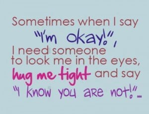 Sometimes When I Say 'I'm Okay' I Need Someone To Look Me In The ...