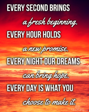 EVERY SECOND BRINGS A FRESH BEGINNING. EVERY HOUR HOLDS A NEW PROMISE ...