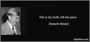 This is my truth, tell me yours. - Aneurin Bevan
