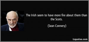 The Irish seem to have more fire about them than the Scots. - Sean ...