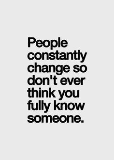people constantly change so don't ever think you fully know someone